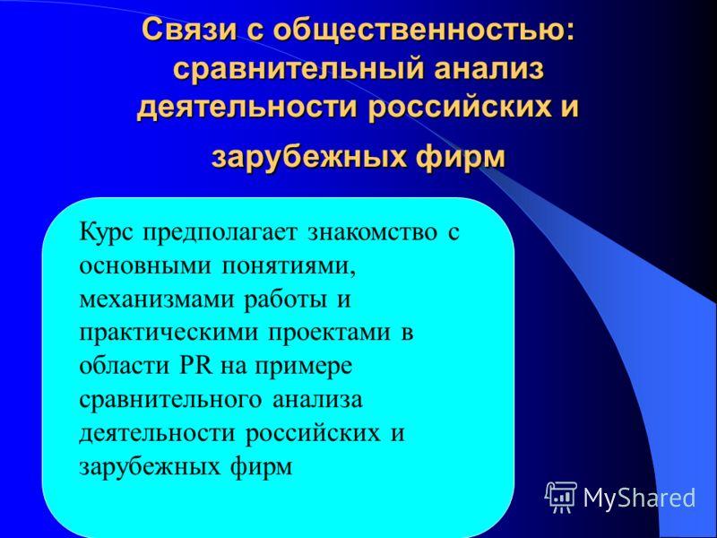 Связи с общественностью: сравнительный анализ деятельности российских и зарубежных фирм Курс предполагает знакомство с основными понятиями, механизмами работы и практическими проектами в области PR на примере сравнительного анализа деятельности росси