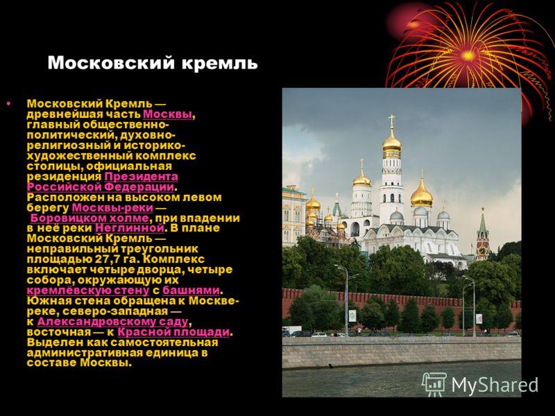 Московский кремль Московский Кремль древнейшая часть Москвы, главный общественно- политический, духовно- религиозный и историко- художественный комплекс столицы, официальная резиденция Президента Российской Федерации. Расположен на высоком левом бере