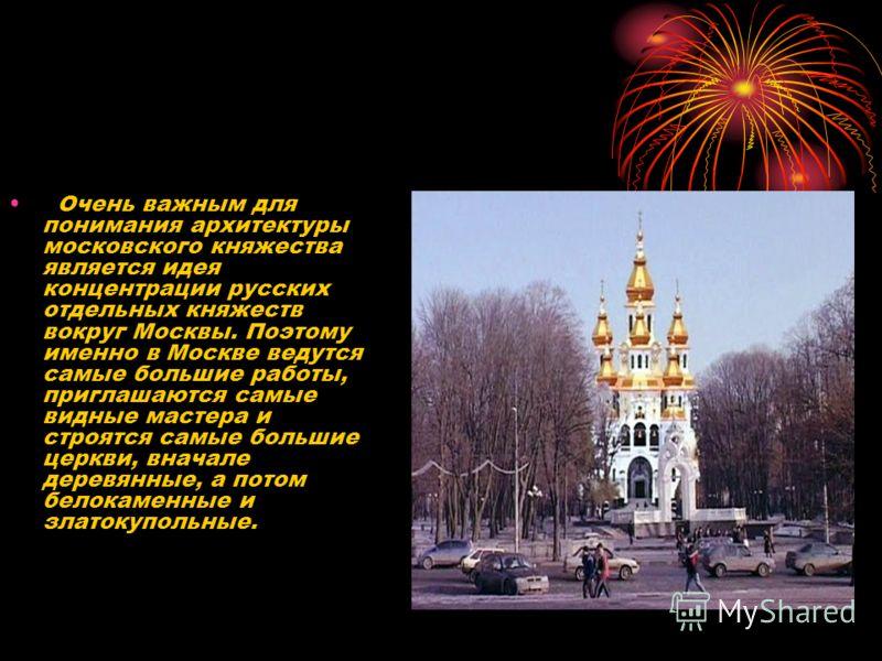 Очень важным для понимания архитектуры московского княжества является идея концентрации русских отдельных княжеств вокруг Москвы. Поэтому именно в Москве ведутся самые большие работы, приглашаются самые видные мастера и строятся самые большие церкви,