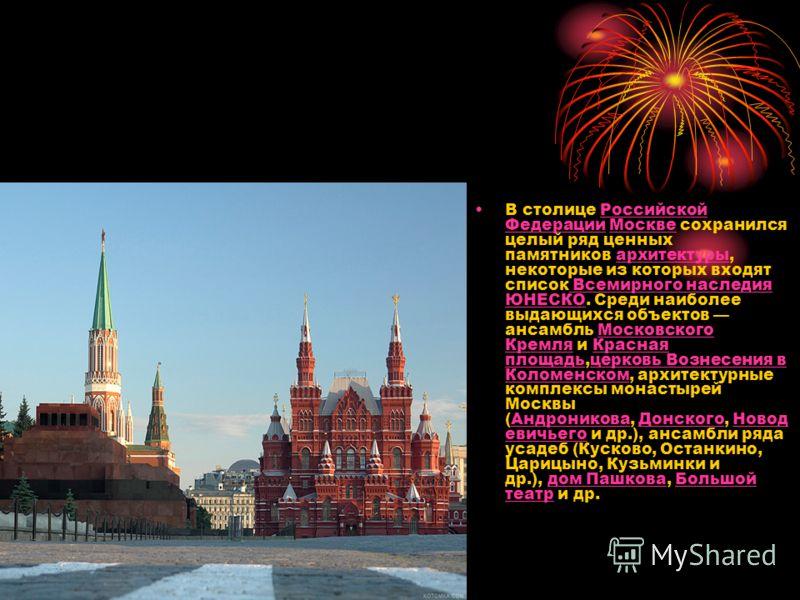 В столице Российской Федерации Москве сохранился целый ряд ценных памятников архитектуры, некоторые из которых входят список Всемирного наследия ЮНЕСКО. Среди наиболее выдающихся объектов ансамбль Московского Кремля и Красная площадь,церковь Вознесен