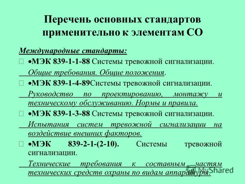 Перечень основных стандартов применительно к элементам СО Международные стандарты: МЭК 839-1-1-88 Системы тревожной сигнализации. Общие требования. Общие положения. МЭК 839-1-4-89Системы тревожной сигнализации. Руководство по проектированию, монтажу