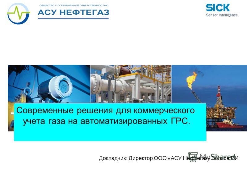 Современные решения для коммерческого учета газа на автоматизированных ГРС. Докладчик: Директор ООО «АСУ Нефтегаз» Волков Р.И
