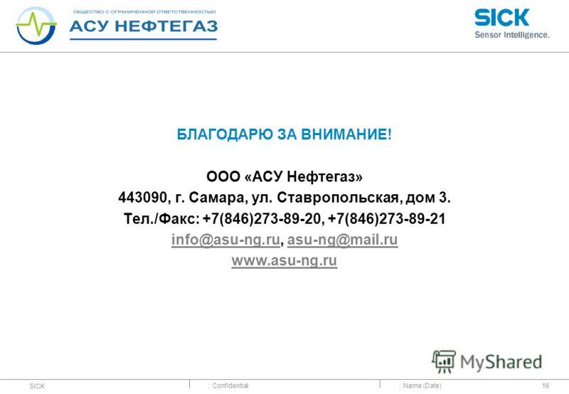 : Confidential SICK : Name (Date)16 БЛАГОДАРЮ ЗА ВНИМАНИЕ! ООО «АСУ Нефтегаз» 443090, г. Самара, ул. Ставропольская, дом 3. Тел./Факс: +7(846)273-89-20, +7(846)273-89-21 info@asu-ng.ruinfo@asu-ng.ru, asu-ng@mail.ruasu-ng@mail.ru www.asu-ng.ru