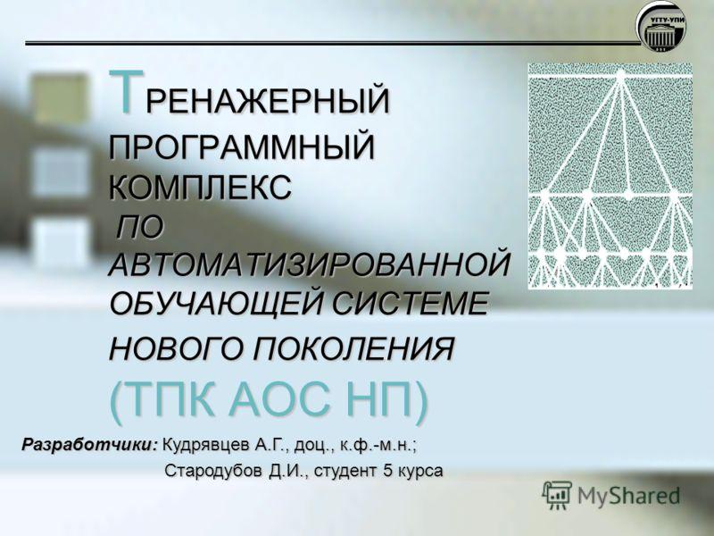 Т РЕНАЖЕРНЫЙ ПРОГРАММНЫЙ КОМПЛЕКС ПО АВТОМАТИЗИРОВАННОЙ ОБУЧАЮЩЕЙ СИСТЕМЕ НОВОГО ПОКОЛЕНИЯ (ТПК АОС НП) Разработчики: Кудрявцев А.Г., доц., к.ф.-м.н.; Стародубов Д.И., студент 5 курса Стародубов Д.И., студент 5 курса