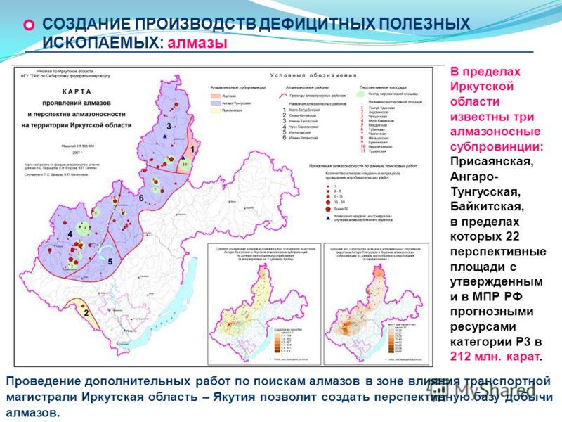 В пределах Иркутской области известны три алмазоносные субпровинции: Присаянская, Ангаро- Тунгусская, Байкитская, в пределах которых 22 перспективные площади с утвержденным и в МПР РФ прогнозными ресурсами категории Р3 в 212 млн. карат. СОЗДАНИЕ ПРОИ