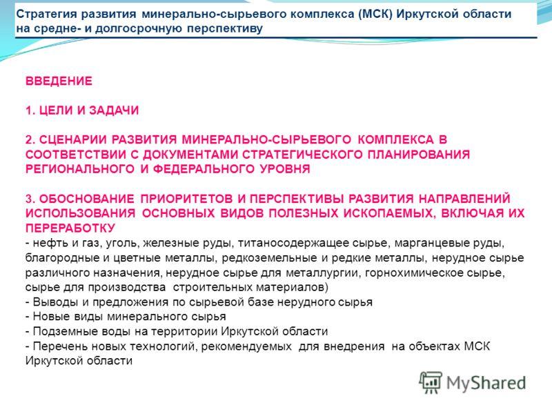 Стратегия развития минерально-сырьевого комплекса (МСК) Иркутской области на средне- и долгосрочную перспективу ВВЕДЕНИЕ 1. ЦЕЛИ И ЗАДАЧИ 2. СЦЕНАРИИ РАЗВИТИЯ МИНЕРАЛЬНО-СЫРЬЕВОГО КОМПЛЕКСА В СООТВЕТСТВИИ С ДОКУМЕНТАМИ СТРАТЕГИЧЕСКОГО ПЛАНИРОВАНИЯ РЕ