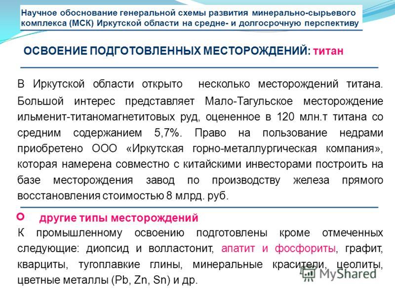 В Иркутской области открыто несколько месторождений титана. Большой интерес представляет Мало-Тагульское месторождение ильменит-титаномагнетитовых руд, оцененное в 120 млн.т титана со средним содержанием 5,7%. Право на пользование недрами приобретено