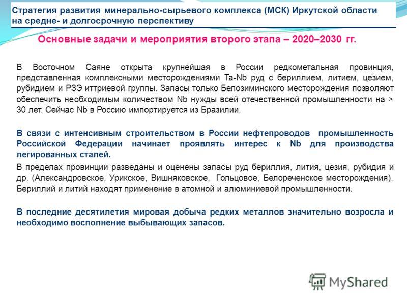 В Восточном Саяне открыта крупнейшая в России редкометальная провинция, представленная комплексными месторождениями Ta-Nb руд с бериллием, литием, цезием, рубидием и РЗЭ иттриевой группы. Запасы только Белозиминского месторождения позволяют обеспечит