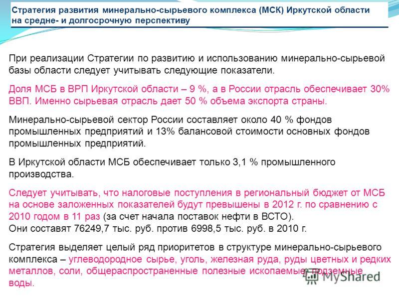 Стратегия развития минерально-сырьевого комплекса (МСК) Иркутской области на средне- и долгосрочную перспективу При реализации Стратегии по развитию и использованию минерально-сырьевой базы области следует учитывать следующие показатели. Доля МСБ в В