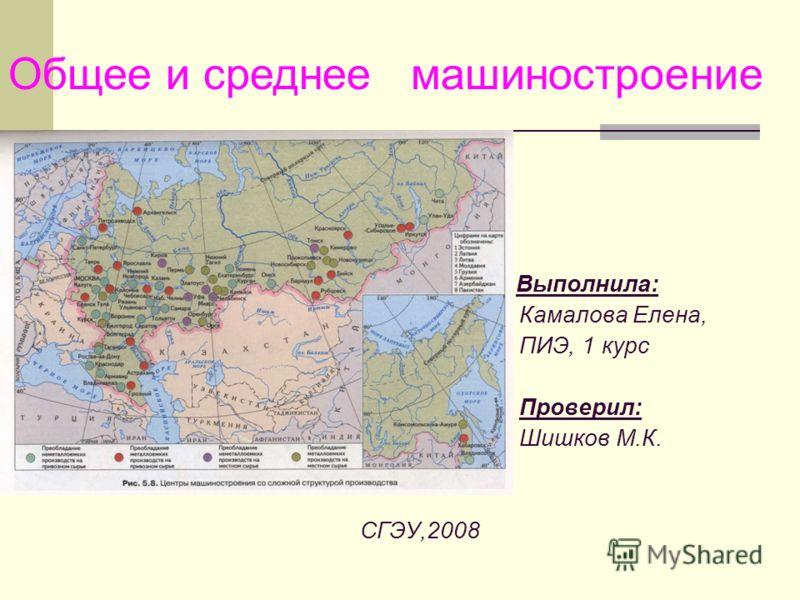 Выполнила: Камалова Елена, ПИЭ, 1 курс Проверил: Шишков М.К. СГЭУ,2008 Общее и среднее машиностроение
