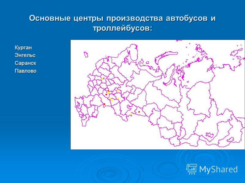 Основные центры производства автобусов и троллейбусов: КурганЭнгельсСаранскПавлово