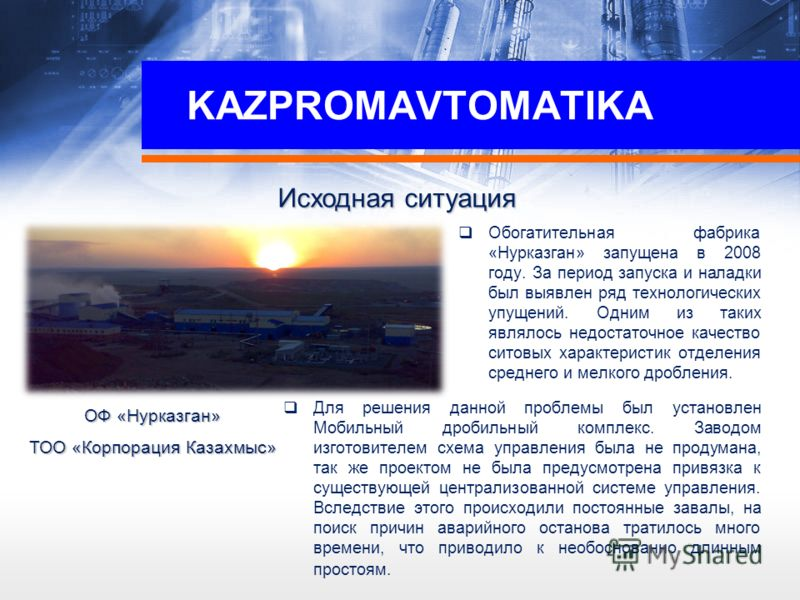 KAZPROMAVTOMATIKA Обогатительная фабрика «Нурказган» запущена в 2008 году. За период запуска и наладки был выявлен ряд технологических упущений. Одним из таких являлось недостаточное качество ситовых характеристик отделения среднего и мелкого дроблен