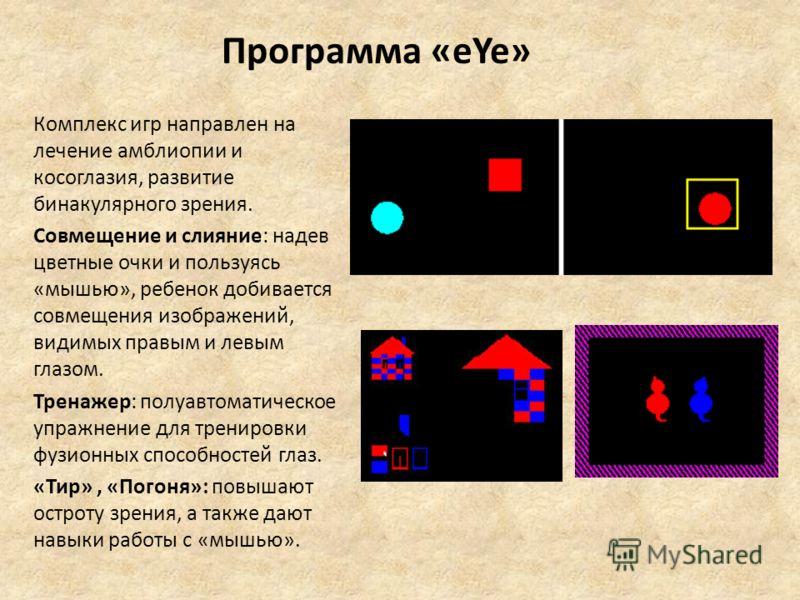 Программа «eYe» Комплекс игр направлен на лечение амблиопии и косоглазия, развитие бинакулярного зрения. Совмещение и слияние: надев цветные очки и пользуясь «мышью», ребенок добивается совмещения изображений, видимых правым и левым глазом. Тренажер: