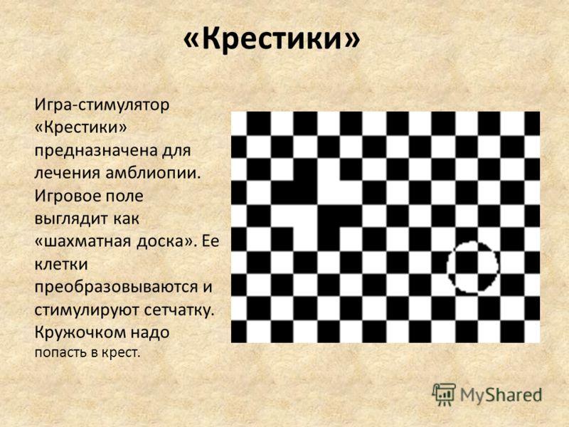 «Крестики» Игра-стимулятор «Крестики» предназначена для лечения амблиопии. Игровое поле выглядит как «шахматная доска». Ее клетки преобразовываются и стимулируют сетчатку. Кружочком надо попасть в крест.