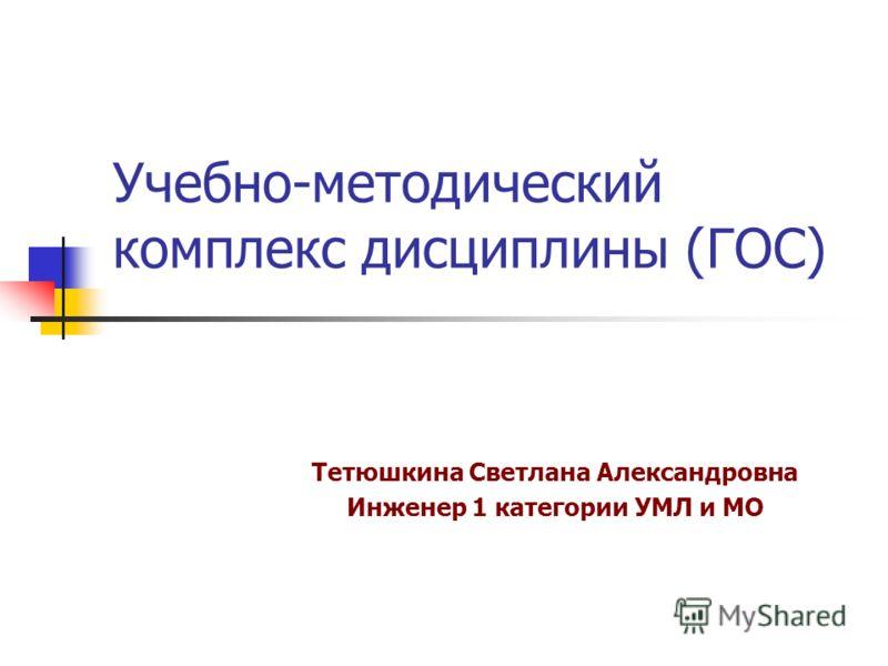 Учебно-методический комплекс дисциплины (ГОС) Тетюшкина Светлана Александровна Инженер 1 категории УМЛ и МО