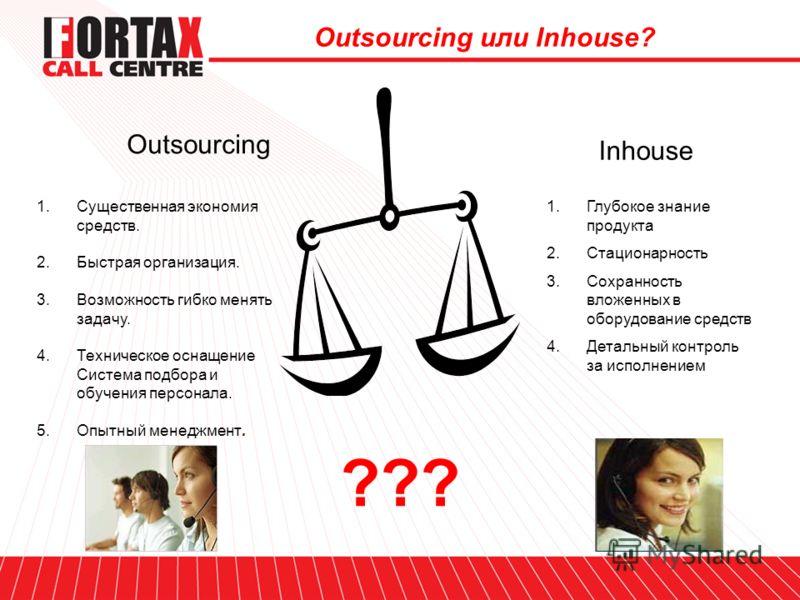 Outsourcing Inhouse 1.Существенная экономия средств. 2.Быстрая организация. 3.Возможность гибко менять задачу. 4.Техническое оснащение Система подбора и обучения персонала. 5.Опытный менеджмент. 1.Глубокое знание продукта 2.Стационарность 3.Сохраннос