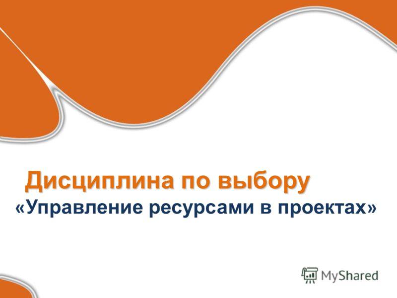 Дисциплина по выбору Дисциплина по выбору « Управление ресурсами в проектах »