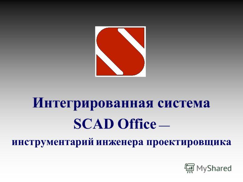 Интегрированная система SCAD Office инструментарий инженера проектировщика