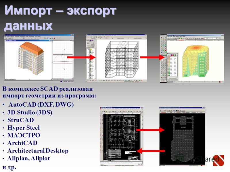 Импорт – экспорт данных В комплексе SCAD реализован импорт геометрии из программ: AutoCAD (DXF, DWG) 3D Studio (3DS) StruCAD Hyper Steel МАЭСТРО ArсhiCAD Architectural Desktop Allplan, Allplot и др.