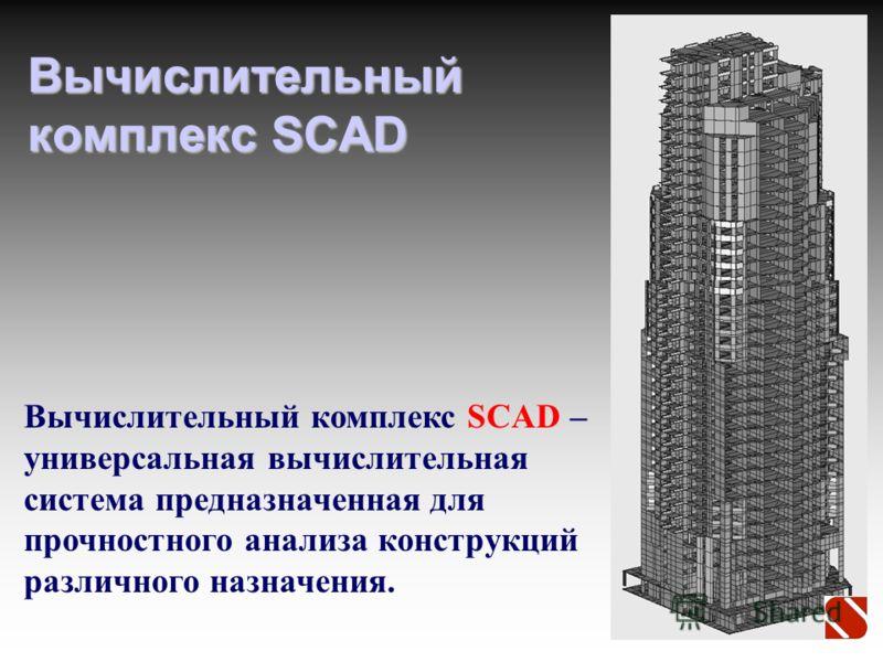 Вычислительный комплекс SCAD Вычислительный комплекс SCAD – универсальная вычислительная система предназначенная для прочностного анализа конструкций различного назначения.