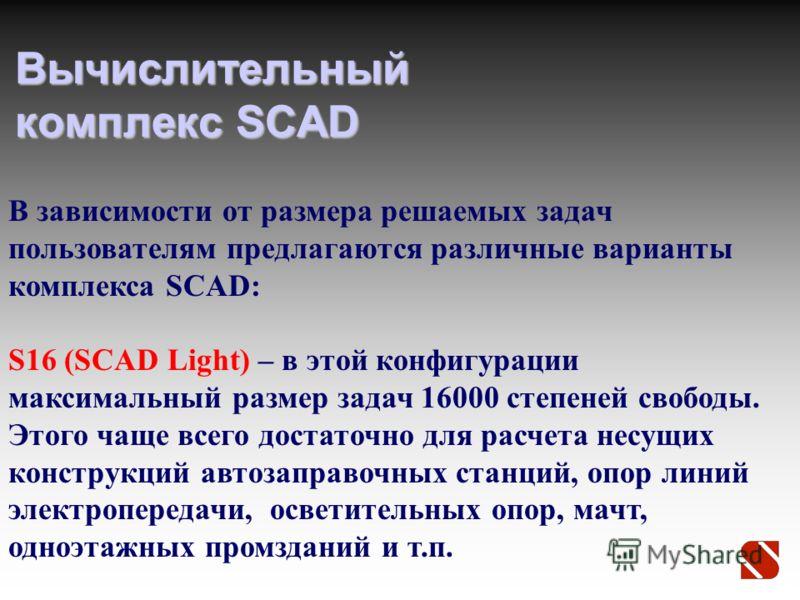 Вычислительный комплекс SCAD В зависимости от размера решаемых задач пользователям предлагаются различные варианты комплекса SCAD: S16 (SCAD Light) – в этой конфигурации максимальный размер задач 16000 степеней свободы. Этого чаще всего достаточно дл