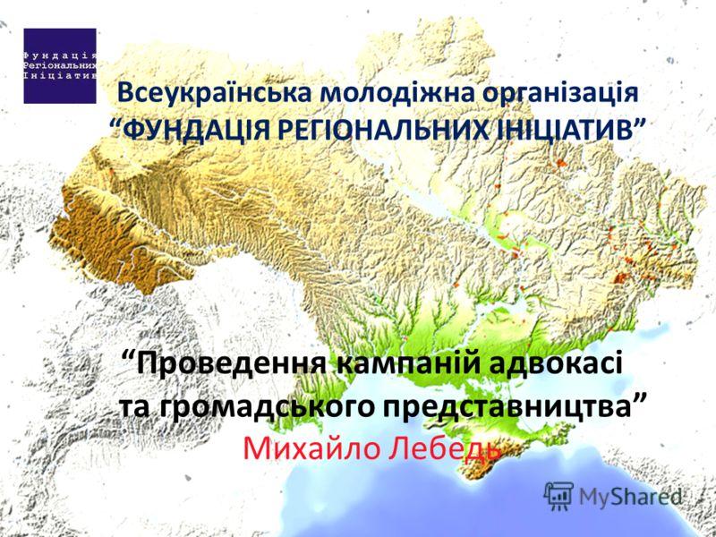 Всеукраїнська молодіжна організація ФУНДАЦІЯ РЕГІОНАЛЬНИХ ІНІЦІАТИВ Проведення кампаній адвокасі та громадського представництва Михайло Лебедь