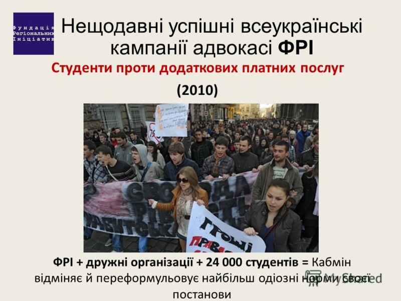 Нещодавні успішні всеукраїнські кампанії адвокасі ФРІ Студенти проти додаткових платних послуг (2010) ФРІ + дружні організації + 24 000 студентів = Кабмін відміняє й переформульовує найбільш одіозні норми своєї постанови