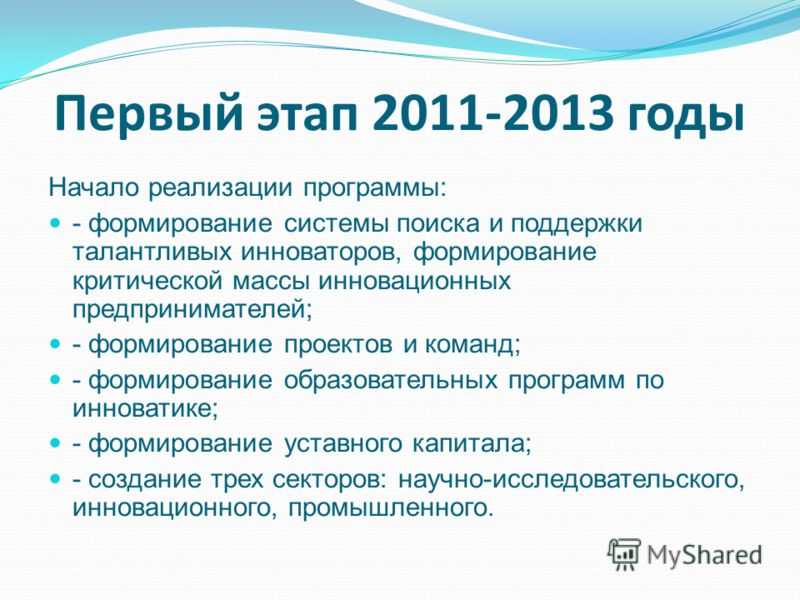 Первый этап 2011-2013 годы Начало реализации программы: - формирование системы поиска и поддержки талантливых инноваторов, формирование критической массы инновационных предпринимателей; - формирование проектов и команд; - формирование образовательных