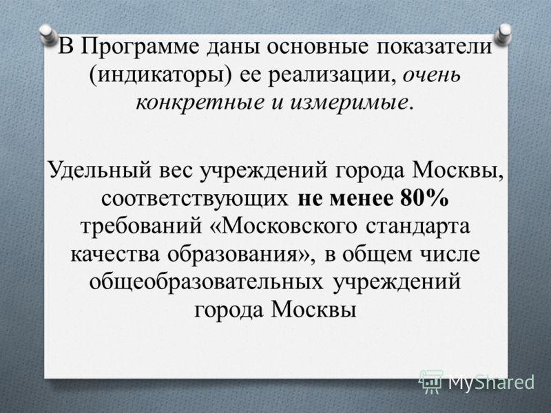 В Программе даны основные показатели (индикаторы) ее реализации, очень конкретные и измеримые. Удельный вес учреждений города Москвы, соответствующих не менее 80% требований «Московского стандарта качества образования», в общем числе общеобразователь