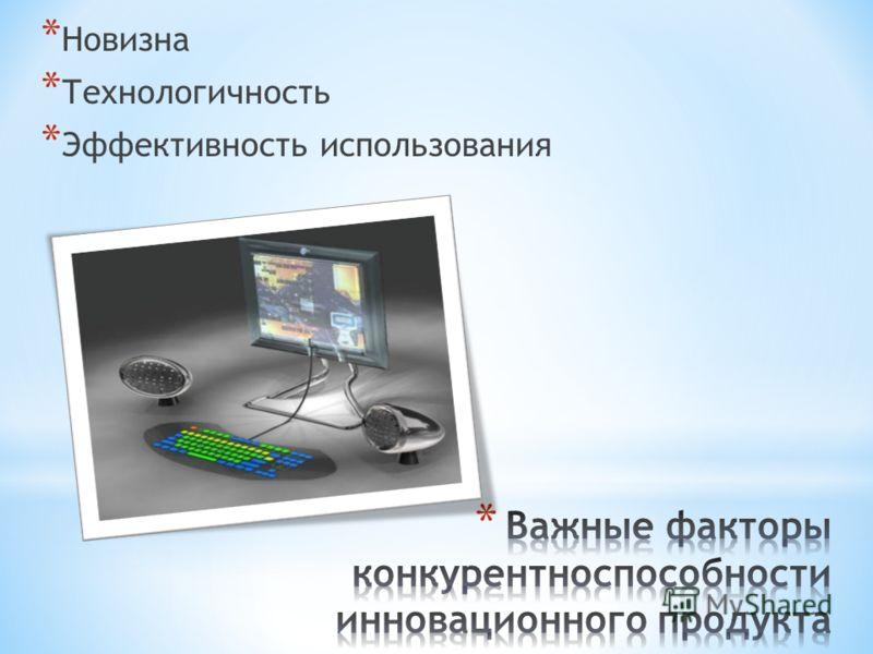 * Новизна * Технологичность * Эффективность использования