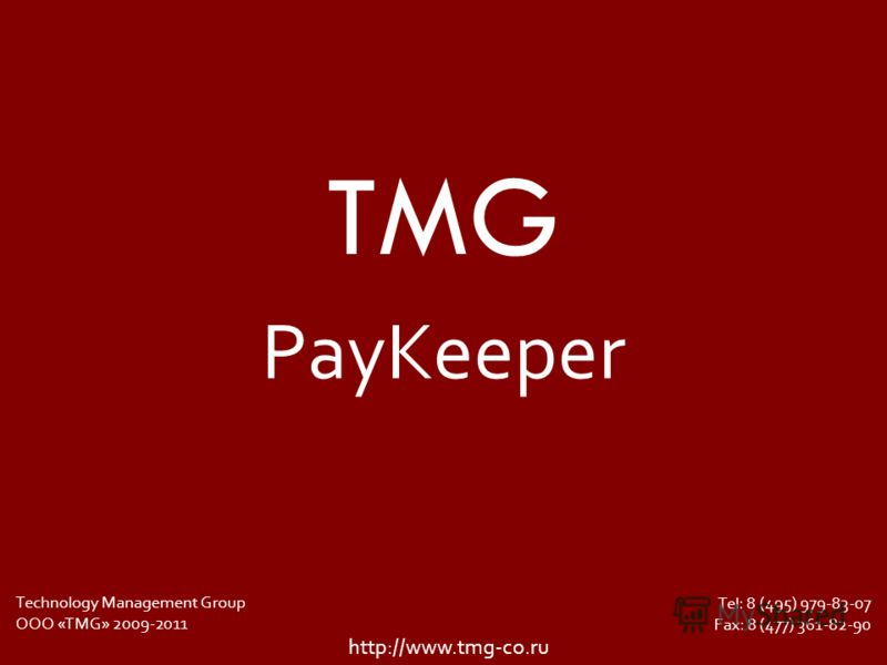 TMG Tel: 8 (495) 979-83-07 Fax: 8 (477) 361-82-90 http://www.tmg-co.ru Technology Management Group ООО «TMG» 2009-2011 PayKeeper