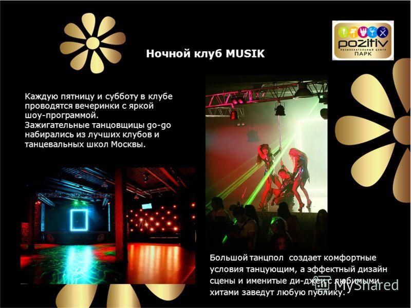 Каждую пятницу и субботу в клубе проводятся вечеринки с яркой шоу-программой. Зажигательные танцовщицы go-go набирались из лучших клубов и танцевальных школ Москвы. Большой танцпол создает комфортные условия танцующим, а эффектный дизайн сцены и имен