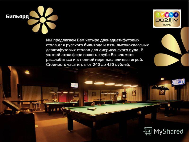 Бильярд Мы предлагаем Вам четыре двенадцатифутовых стола для русского бильярда и пять высококлассных девятифутовых столов для американского пула. В уютной атмосфере нашего клуба Вы сможете расслабиться и в полной мере насладиться игрой. Стоимость час