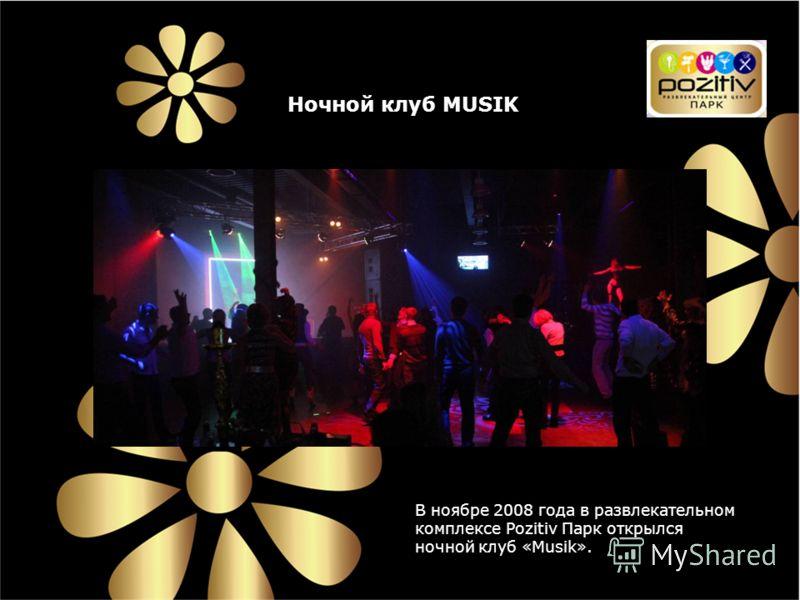 Ночной клуб MUSIK В ноябре 2008 года в развлекательном комплексе Pozitiv Парк открылся ночной клуб «Musik».