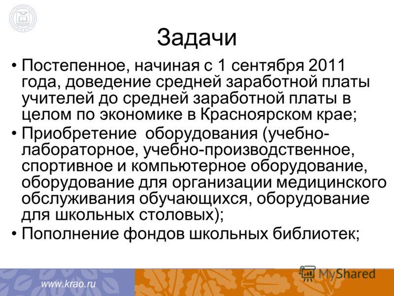 Задачи Постепенное, начиная с 1 сентября 2011 года, доведение средней заработной платы учителей до средней заработной платы в целом по экономике в Красноярском крае; Приобретение оборудования (учебно- лабораторное, учебно-производственное, спортивное