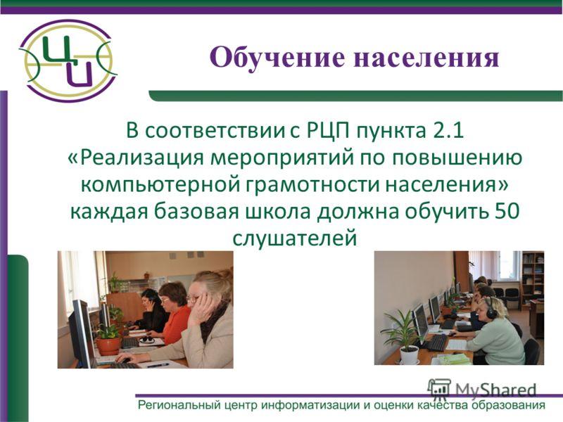 Обучение населения В соответствии с РЦП пункта 2.1 «Реализация мероприятий по повышению компьютерной грамотности населения» каждая базовая школа должна обучить 50 слушателей