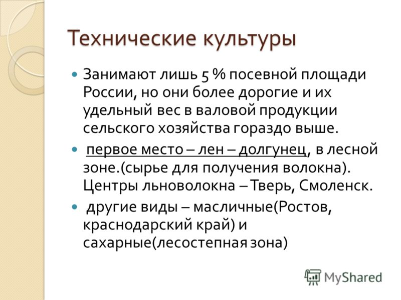 Технические культуры Занимают лишь 5 % посевной площади России, но они более дорогие и их удельный вес в валовой продукции сельского хозяйства гораздо выше. первое место – лен – долгунец, в лесной зоне.( сырье для получения волокна ). Центры льноволо