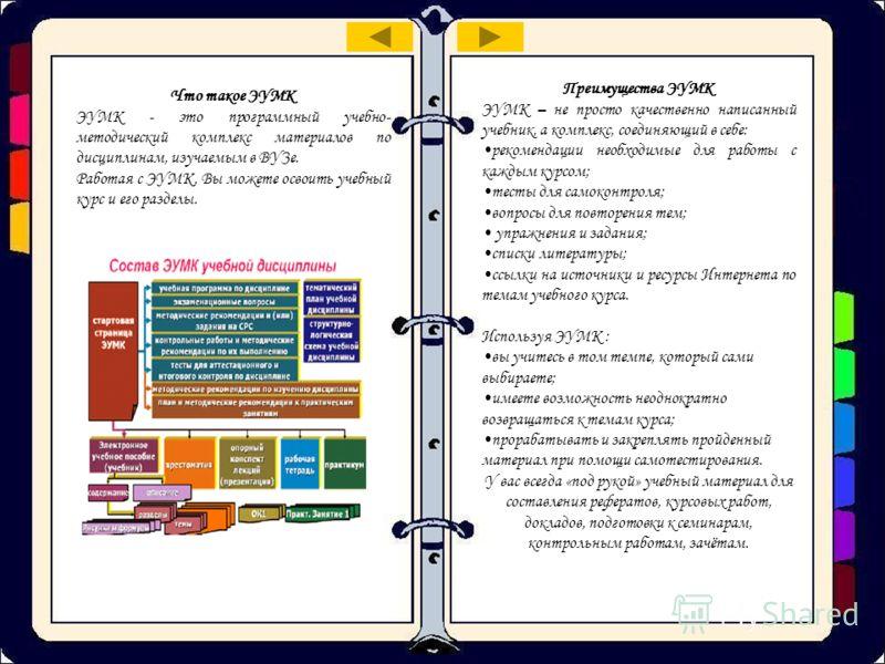 Что такое ЭУМК ЭУМК - это программный учебно- методический комплекс материалов по дисциплинам, изучаемым в ВУЗе. Работая с ЭУМК, Вы можете освоить учебный курс и его разделы. Преимущества ЭУМК ЭУМК – не просто качественно написанный учебник, а компле
