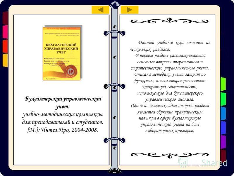 Бухгалтерский управленческий учет: учебно-методические комплексы для преподавателей и студентов. [M.]: Интел Про, 2004-2008. Данный учебный курс состоит из нескольких разделов. В первом разделе рассматриваются основные вопросы оперативного и стратеги