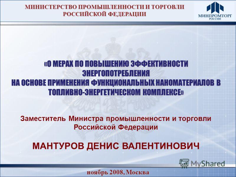 ноябрь 2008, Москва «О МЕРАХ ПО ПОВЫШЕНИЮ ЭФФЕКТИВНОСТИ ЭНЕРГОПОТРЕБЛЕНИЯ НА ОСНОВЕ ПРИМЕНЕНИЯ ФУНКЦИОНАЛЬНЫХ НАНОМАТЕРИАЛОВ В ТОПЛИВНО-ЭНЕРГЕТИЧЕСКОМ КОМПЛЕКСЕ» Заместитель Министра промышленности и торговли Российской Федерации МАНТУРОВ ДЕНИС ВАЛЕН