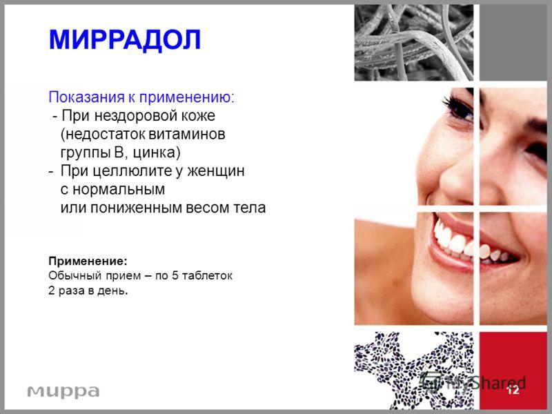 12 МИРРАДОЛ Показания к применению: - При нездоровой коже (недостаток витаминов группы В, цинка) - При целлюлите у женщин с нормальным или пониженным весом тела Применение: Обычный прием – по 5 таблеток 2 раза в день.