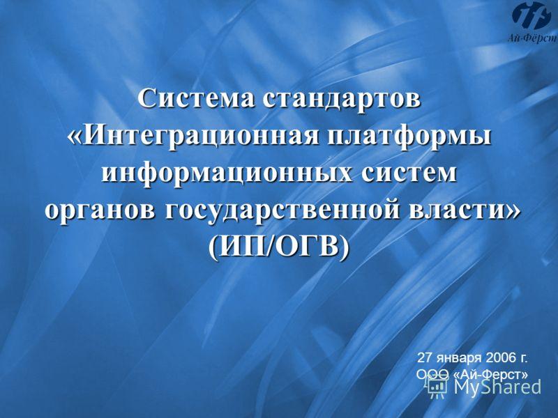 С истема стандартов «Интеграционная платформы информационных систем органов государственной власти» (ИП/ОГВ) 27 января 2006 г. ООО «Ай-Ферст»
