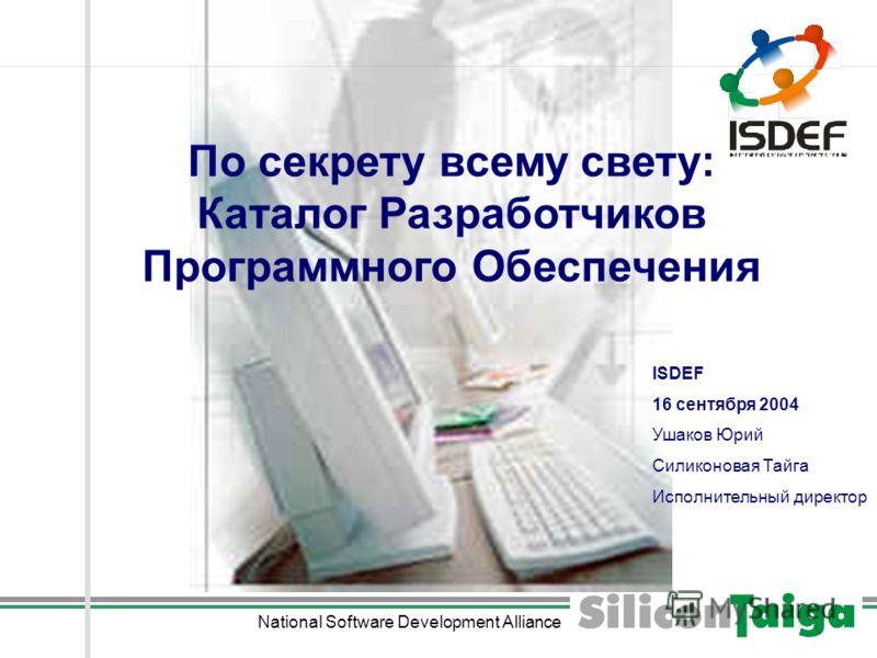National Software Development Alliance По секрету всему свету: Каталог Разработчиков Программного Обеспечения ISDEF 16 сентября 2004 Ушаков Юрий Силиконовая Тайга Исполнительный директор