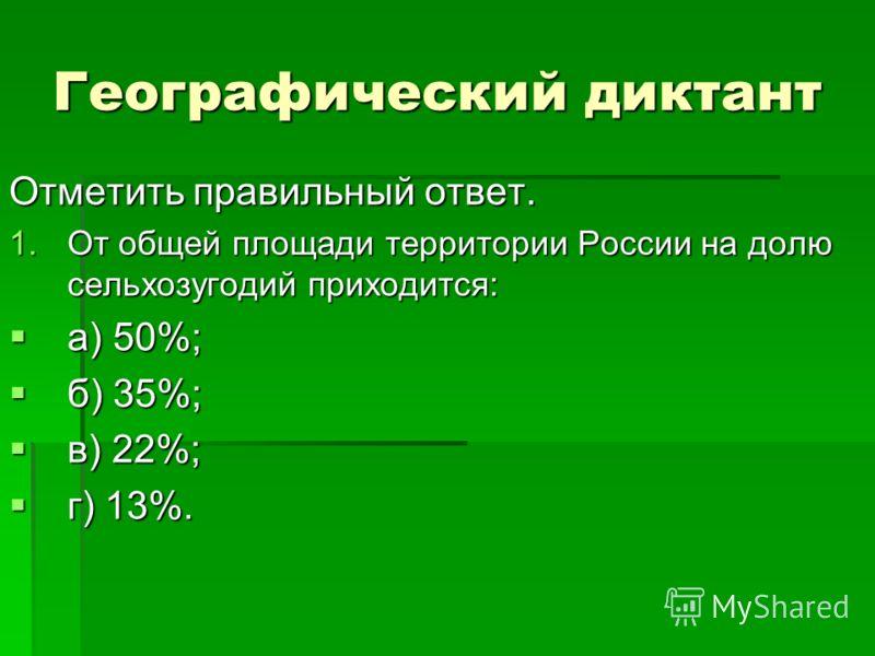 Географический диктант Отметить правильный ответ. 1.От общей площади территории России на долю сельхозугодий приходится: а) 50%; а) 50%; б) 35%; б) 35%; в) 22%; в) 22%; г) 13%. г) 13%.