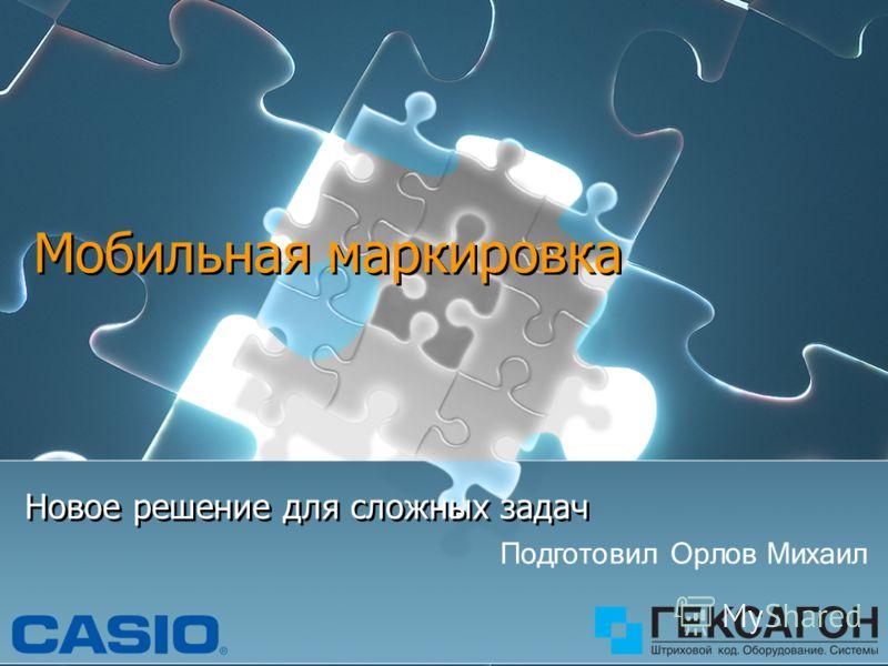 Мобильная маркировка Новое решение для сложных задач Подготовил Орлов Михаил