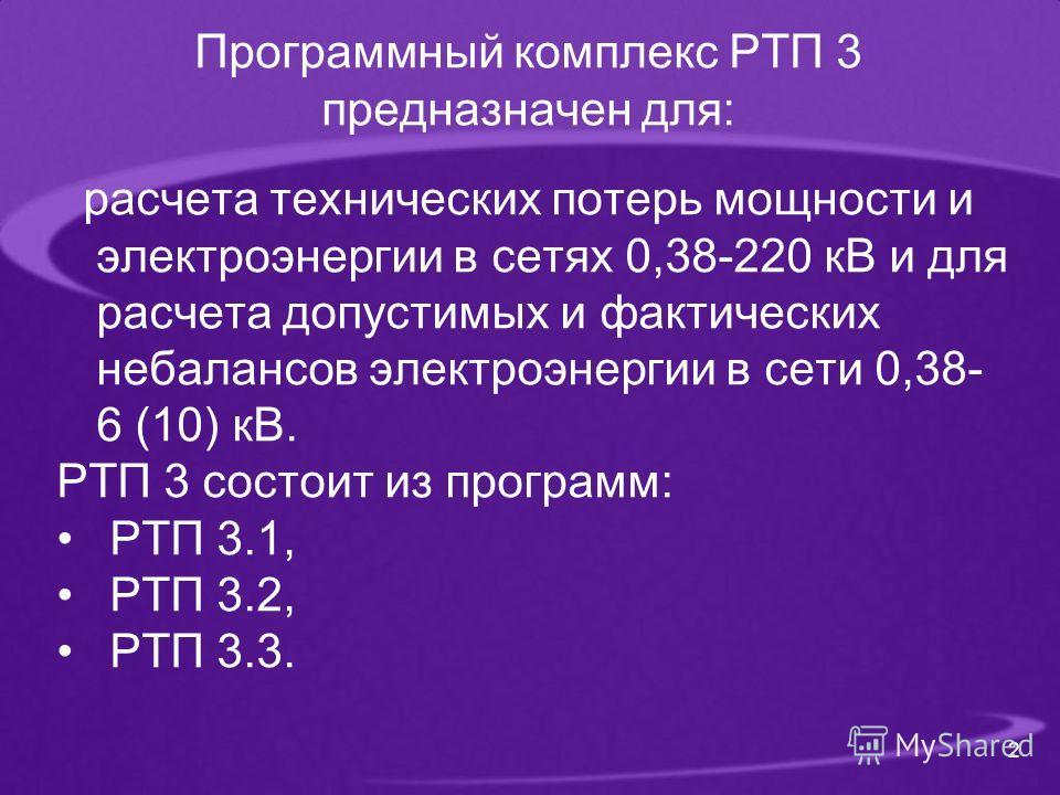 Программный комплекс РТП 3 предназначен для: расчета технических потерь мощности и электроэнергии в сетях 0,38-220 кВ и для расчета допустимых и фактических небалансов электроэнергии в сети 0,38- 6 (10) кВ. РТП 3 состоит из программ: РТП 3.1, РТП 3.2