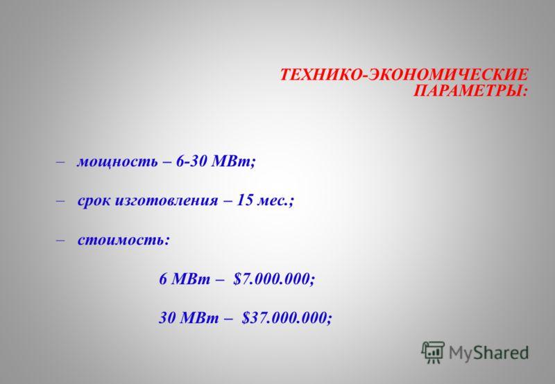 ТЕХНИКО-ЭКОНОМИЧЕСКИЕ ПАРАМЕТРЫ: – мощность – 6-30 МВт; – срок изготовления – 15 мес.; – стоимость: 6 МВт – $7.000.000; 30 МВт – $37.000.000;