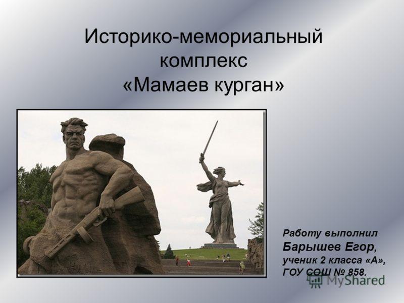 Историко-мемориальный комплекс «Мамаев курган» Работу выполнил Барышев Егор, ученик 2 класса «А», ГОУ СОШ 858.