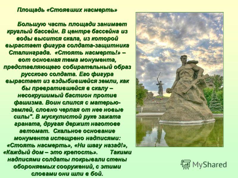 Площадь «Стоявших насмерть» Большую часть площади занимает круглый бассейн. В центре бассейна из воды высится скала, из которой вырастает фигура солдата-защитника Сталинграда. «Стоять насмерть!» – вот основная тема монумента, представляющего собирате