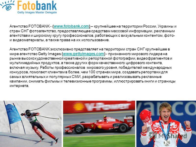 Агентство FOTOBANK - (www.fotobank.com) – крупнейшее на территории России, Украины и стран СНГ фотоагентство, предоставляющее средствам массовой информации, рекламным агентствам и широкому кругу профессионалов, работающих с визуальным контентом, фото